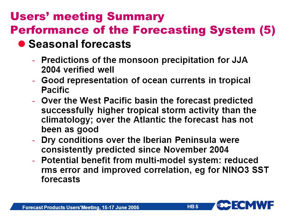 HB 5 Forecast Products Users Meeting, 15-17 June 2005 Users meeting Summary Performance of the Forecasting System (5) Seasonal forecasts -Predictions of the monsoon precipitation for JJA 2004 verified well -Good representation of ocean currents in tropical Pacific -Over the West Pacific basin the forecast predicted successfully higher tropical storm activity than the climatology; over the Atlantic the forecast has not been as good -Dry conditions over the Iberian Peninsula were consistently predicted since November 2004 -Potential benefit from multi-model system: reduced rms error and improved correlation, eg for NINO3 SST forecasts