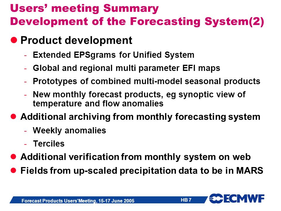 HB 7 Forecast Products Users'Meeting, 15-17 June 2005 Users meeting Summary Development of the Forecasting System(2) Product development -Extended EPS