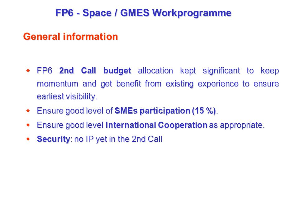 FP6 - Space / GMES Workprogramme General information wFP6 2nd Call budget allocation kept significant to keep momentum and get benefit from existing experience to ensure earliest visibility.