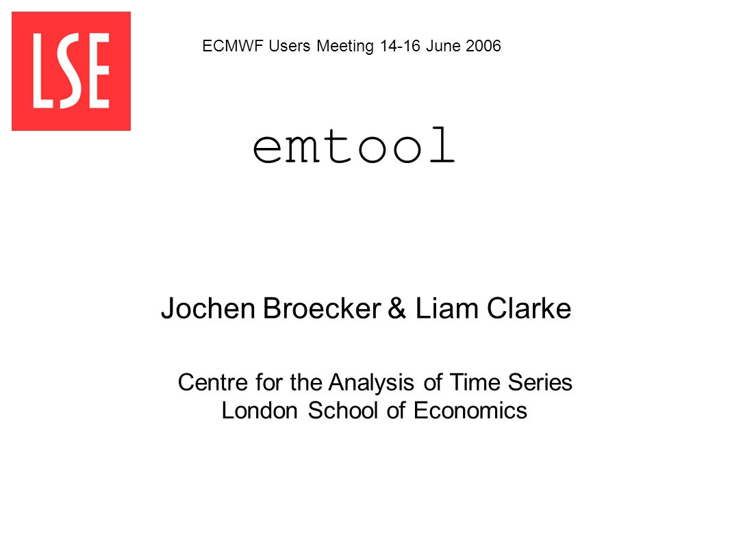 emtool Centre for the Analysis of Time Series London School of Economics Jochen Broecker & Liam Clarke ECMWF Users Meeting 14-16 June 2006