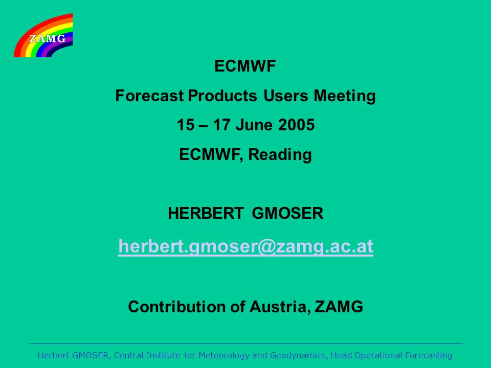 Herbert GMOSER, Central Institute for Meteorology and Geodynamics, Head Operational Forecasting ECMWF Forecast Products Users Meeting 15 – 17 June 2005 ECMWF, Reading HERBERT GMOSER herbert.gmoser@zamg.ac.at Contribution of Austria, ZAMG
