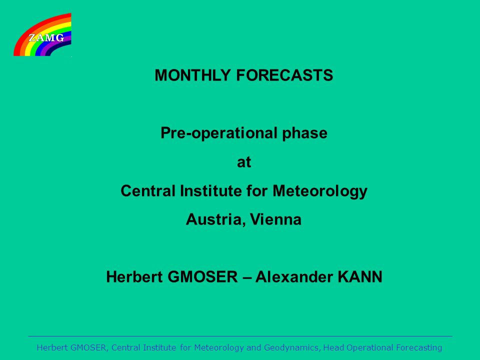 MONTHLY FORECASTS Pre-operational phase at Central Institute for Meteorology Austria, Vienna Herbert GMOSER – Alexander KANN