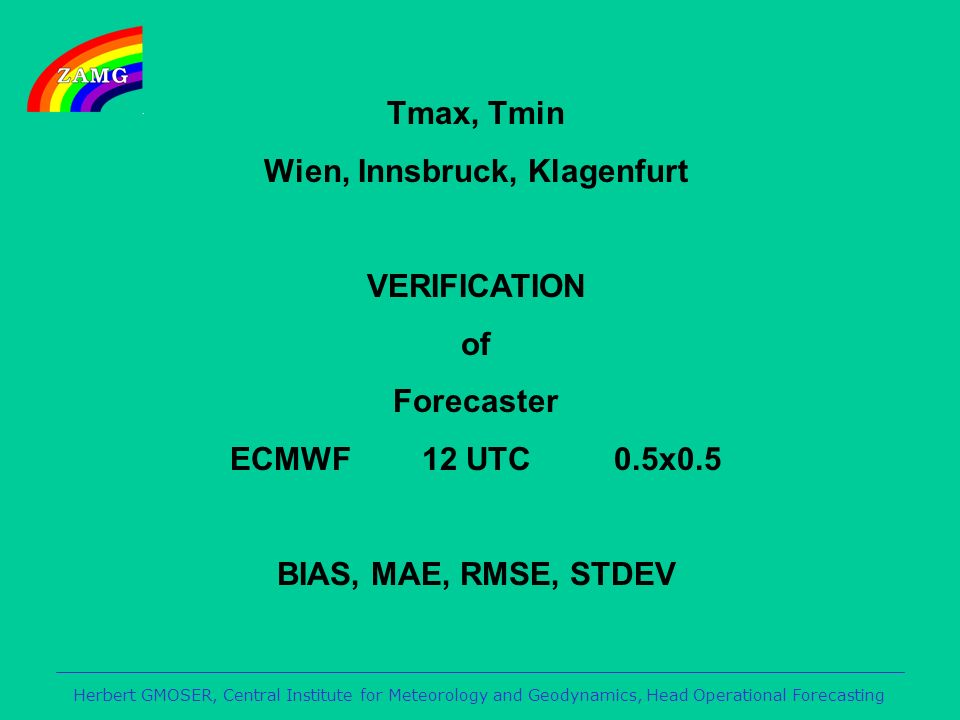 Herbert GMOSER, Central Institute for Meteorology and Geodynamics, Head Operational Forecasting Tmax, Tmin Wien, Innsbruck, Klagenfurt VERIFICATION of