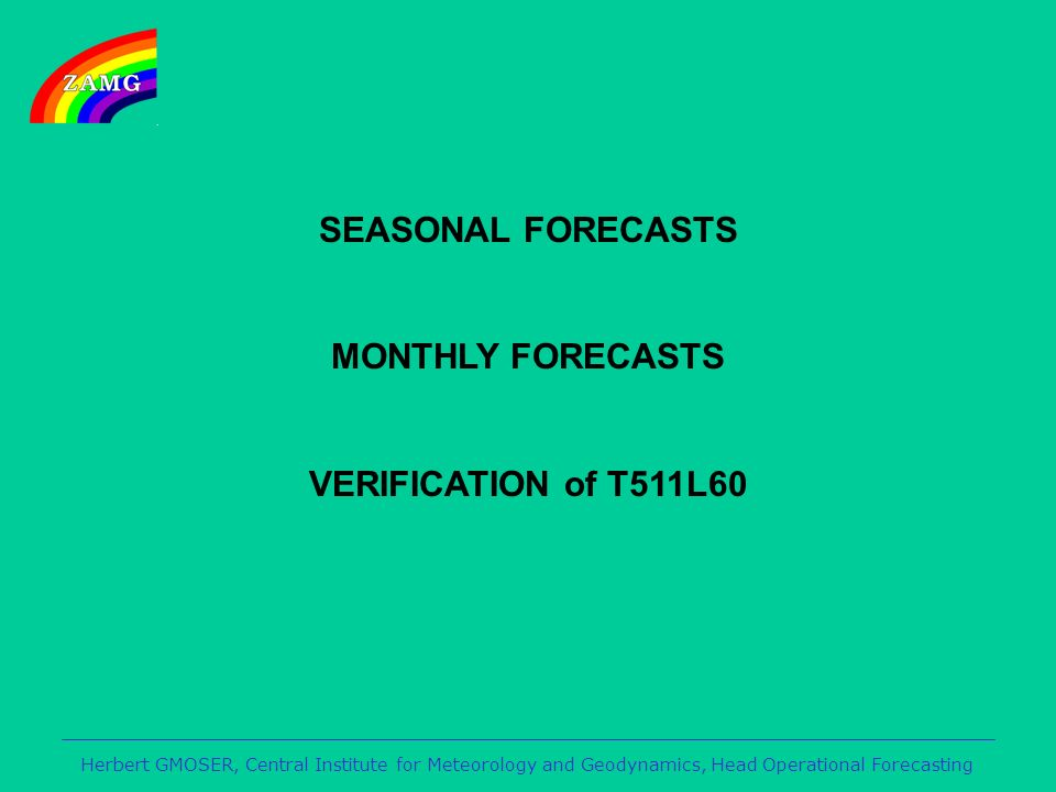Herbert GMOSER, Central Institute for Meteorology and Geodynamics, Head Operational Forecasting SEASONAL FORECASTS MONTHLY FORECASTS VERIFICATION of T511L60
