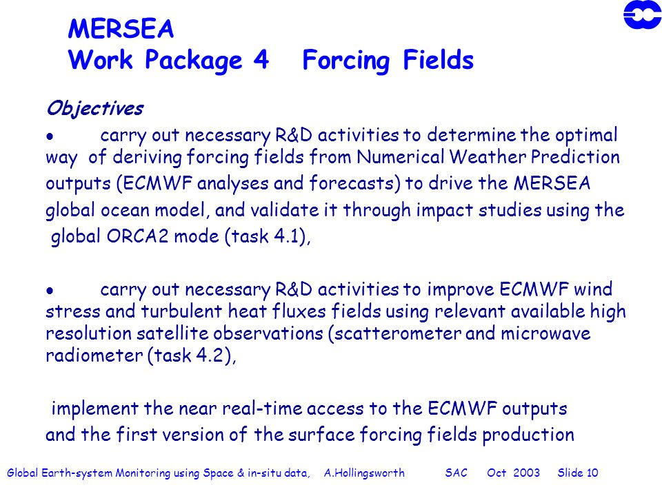 Global Earth-system Monitoring using Space & in-situ data, A.Hollingsworth SAC Oct 2003 Slide 10 MERSEA Work Package 4 Forcing Fields Objectives carry out necessary R&D activities to determine the optimal way of deriving forcing fields from Numerical Weather Prediction outputs (ECMWF analyses and forecasts) to drive the MERSEA global ocean model, and validate it through impact studies using the global ORCA2 mode (task 4.1), carry out necessary R&D activities to improve ECMWF wind stress and turbulent heat fluxes fields using relevant available high resolution satellite observations (scatterometer and microwave radiometer (task 4.2), implement the near real-time access to the ECMWF outputs and the first version of the surface forcing fields production