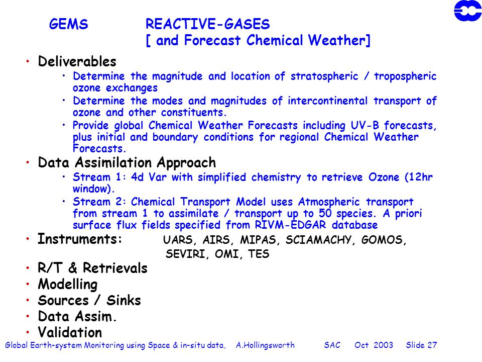 Global Earth-system Monitoring using Space & in-situ data, A.Hollingsworth SAC Oct 2003 Slide 27 GEMSREACTIVE-GASES [ and Forecast Chemical Weather] Deliverables Determine the magnitude and location of stratospheric / tropospheric ozone exchanges Determine the modes and magnitudes of intercontinental transport of ozone and other constituents.