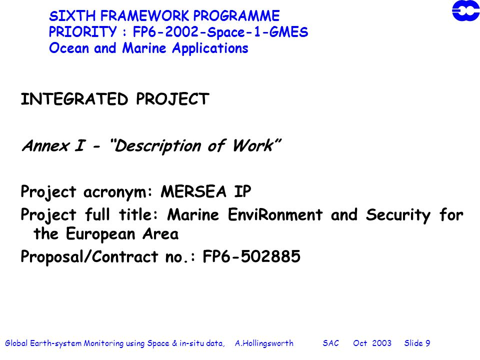 Global Earth-system Monitoring using Space & in-situ data, A.Hollingsworth SAC Oct 2003 Slide 9 SIXTH FRAMEWORK PROGRAMME PRIORITY : FP6-2002-Space-1-GMES Ocean and Marine Applications INTEGRATED PROJECT Annex I - Description of Work Project acronym: MERSEA IP Project full title: Marine EnviRonment and Security for the European Area Proposal/Contract no.: FP6-502885