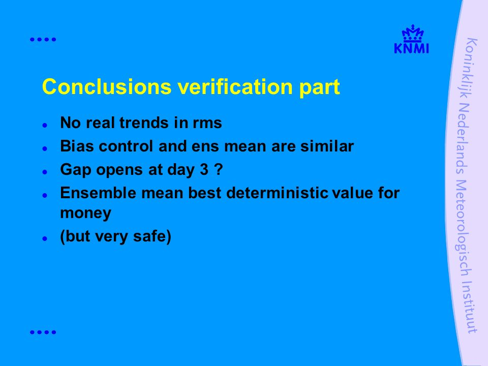 Conclusions verification part No real trends in rms Bias control and ens mean are similar Gap opens at day 3 ? Ensemble mean best deterministic value