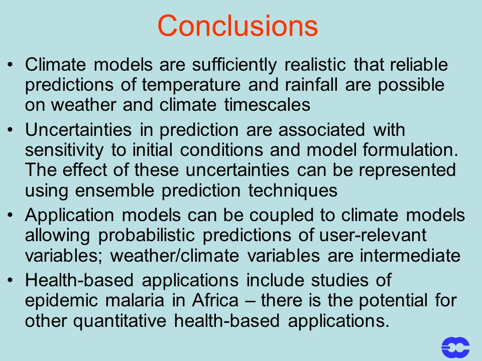 Conclusions Climate models are sufficiently realistic that reliable predictions of temperature and rainfall are possible on weather and climate timescales Uncertainties in prediction are associated with sensitivity to initial conditions and model formulation.