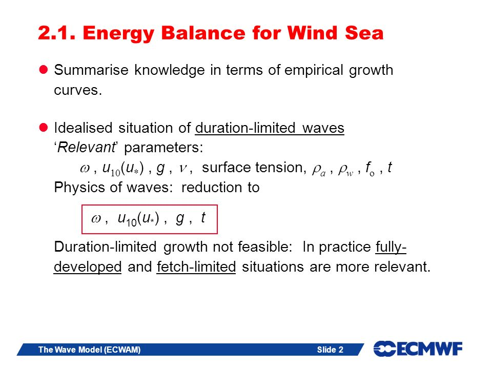 Slide 2The Wave Model (ECWAM) 2.1. Energy Balance for Wind Sea Summarise knowledge in terms of empirical growth curves. Idealised situation of duratio
