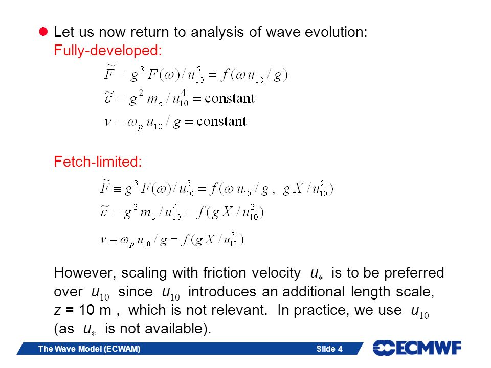 Slide 4The Wave Model (ECWAM) Let us now return to analysis of wave evolution: Fully-developed: Fetch-limited: However, scaling with friction velocity