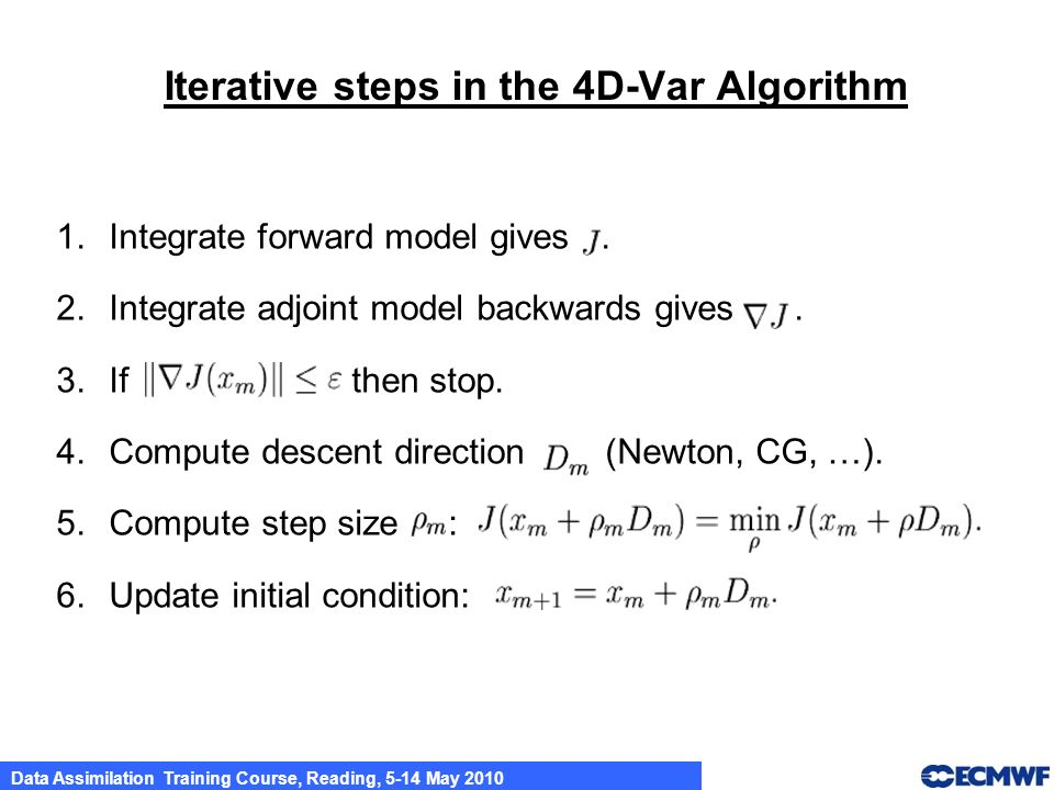 Data Assimilation Training Course, Reading, 5-14 May 2010 Iterative steps in the 4D-Var Algorithm 1.Integrate forward model gives. 2.Integrate adjoint