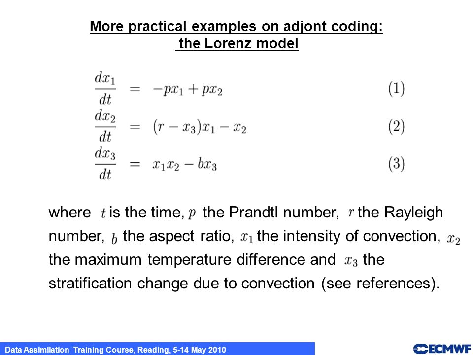 Data Assimilation Training Course, Reading, 5-14 May 2010 More practical examples on adjont coding: the Lorenz model where is the time, the Prandtl nu