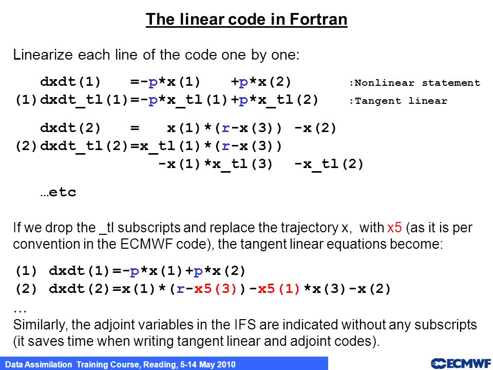 Data Assimilation Training Course, Reading, 5-14 May 2010 The linear code in Fortran Linearize each line of the code one by one: dxdt(1) =-p*x(1) +p*x