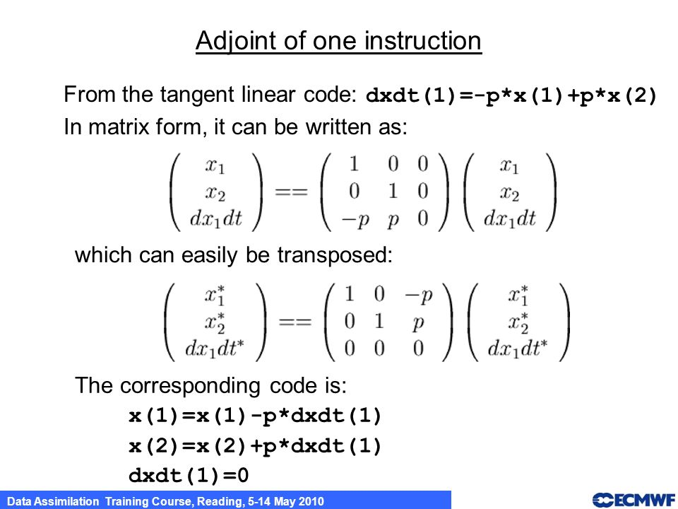 Data Assimilation Training Course, Reading, 5-14 May 2010 Adjoint of one instruction From the tangent linear code: dxdt(1)=-p*x(1)+p*x(2) In matrix fo
