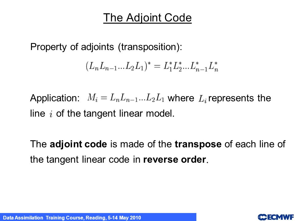 Data Assimilation Training Course, Reading, 5-14 May 2010 The Adjoint Code Property of adjoints (transposition): Application: where represents the lin