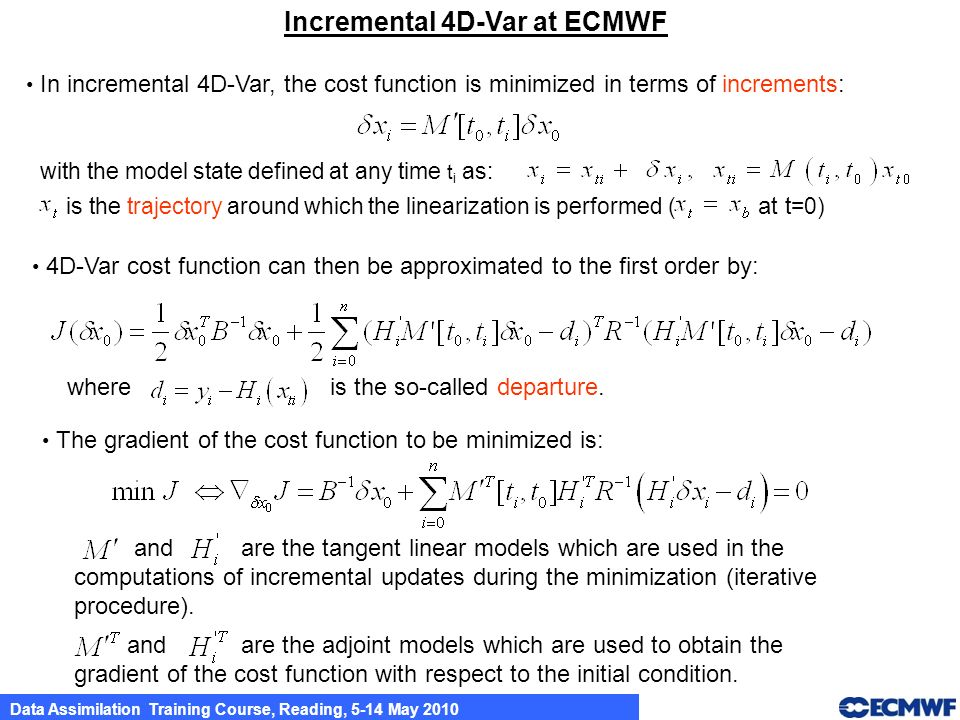 Data Assimilation Training Course, Reading, 5-14 May 2010 Incremental 4D-Var at ECMWF The gradient of the cost function to be minimized is: In increme