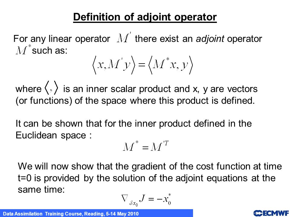 Data Assimilation Training Course, Reading, 5-14 May 2010 For any linear operator there exist an adjoint operator such as: Definition of adjoint opera