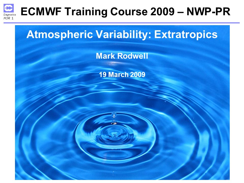 Diagnostics MJR 1 ECMWF Training Course 2009 – NWP-PR Atmospheric Variability: Extratropics Mark Rodwell 19 March 2009
