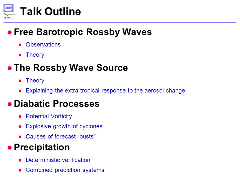 Diagnostics MJR 2 Talk Outline Free Barotropic Rossby Waves Observations Theory The Rossby Wave Source Theory Explaining the extra-tropical response to the aerosol change Diabatic Processes Potential Vorticity Explosive growth of cyclones Causes of forecast busts Precipitation Deterministic verification Combined prediction systems