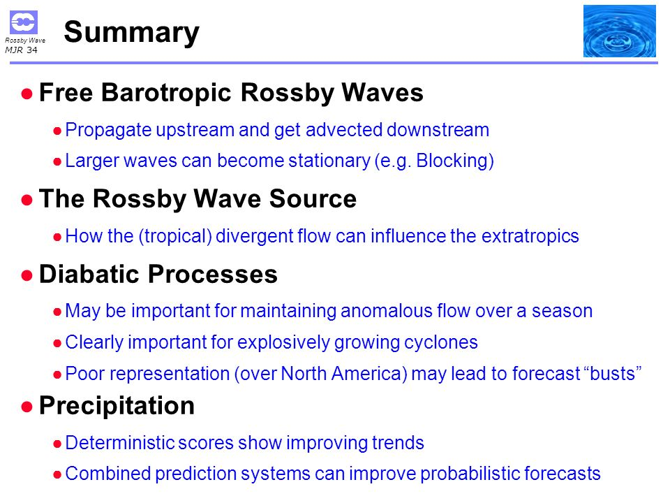 Rossby Wave MJR 34 Summary Free Barotropic Rossby Waves Propagate upstream and get advected downstream Larger waves can become stationary (e.g.