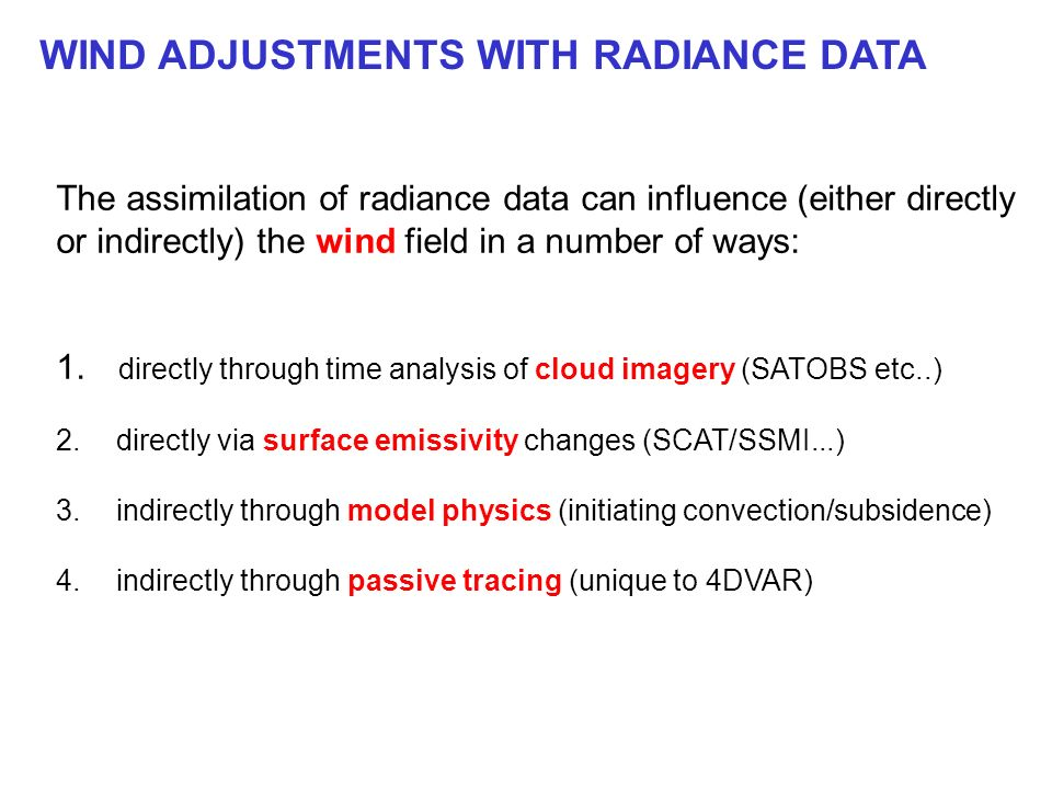 WIND ADJUSTMENTS WITH RADIANCE DATA The assimilation of radiance data can influence (either directly or indirectly) the wind field in a number of ways: 1.