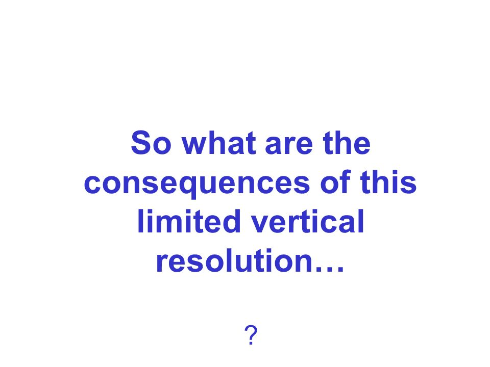 So what are the consequences of this limited vertical resolution…