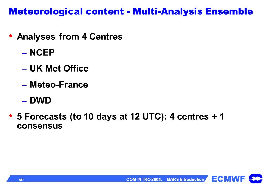 ECMWF 11 COM INTRO 2004: MARS Introduction Meteorological content - Multi-Analysis Ensemble Analyses from 4 Centres – NCEP – UK Met Office – Meteo-France – DWD 5 Forecasts (to 10 days at 12 UTC): 4 centres + 1 consensus