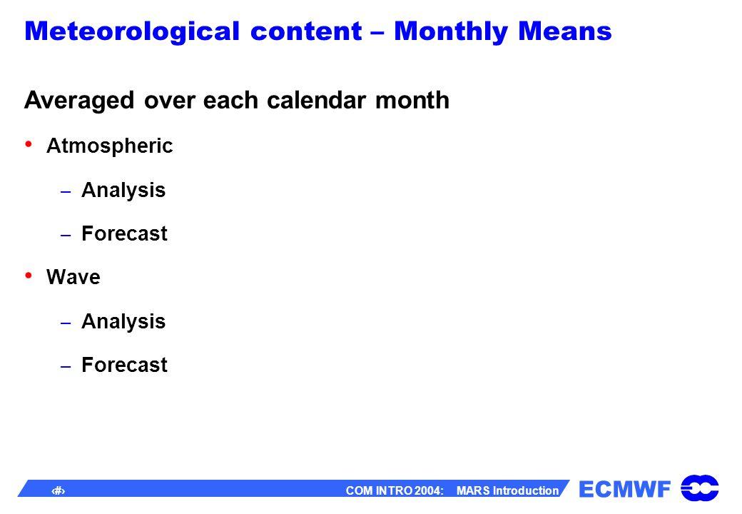 ECMWF 12 COM INTRO 2004: MARS Introduction Meteorological content – Monthly Means Averaged over each calendar month Atmospheric – Analysis – Forecast Wave – Analysis – Forecast