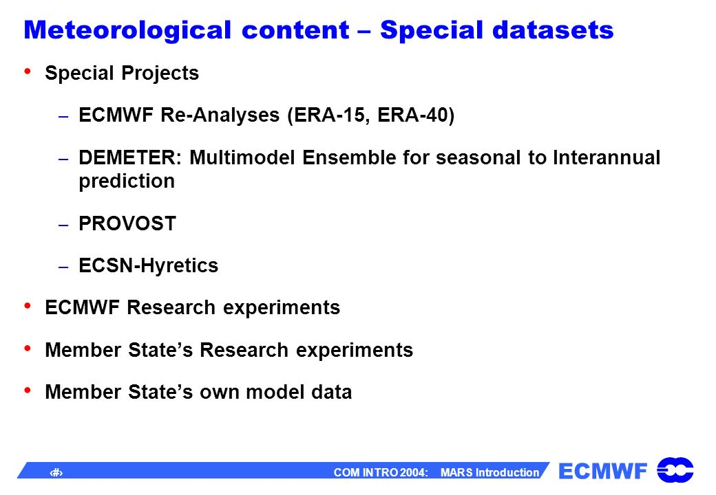 ECMWF 13 COM INTRO 2004: MARS Introduction Meteorological content – Special datasets Special Projects – ECMWF Re-Analyses (ERA-15, ERA-40) – DEMETER: Multimodel Ensemble for seasonal to Interannual prediction – PROVOST – ECSN-Hyretics ECMWF Research experiments Member States Research experiments Member States own model data
