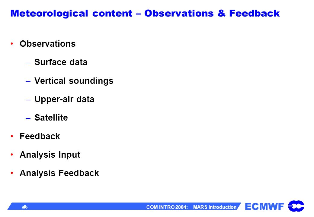 ECMWF 15 COM INTRO 2004: MARS Introduction Meteorological content – Observations & Feedback Observations –Surface data –Vertical soundings –Upper-air data –Satellite Feedback Analysis Input Analysis Feedback