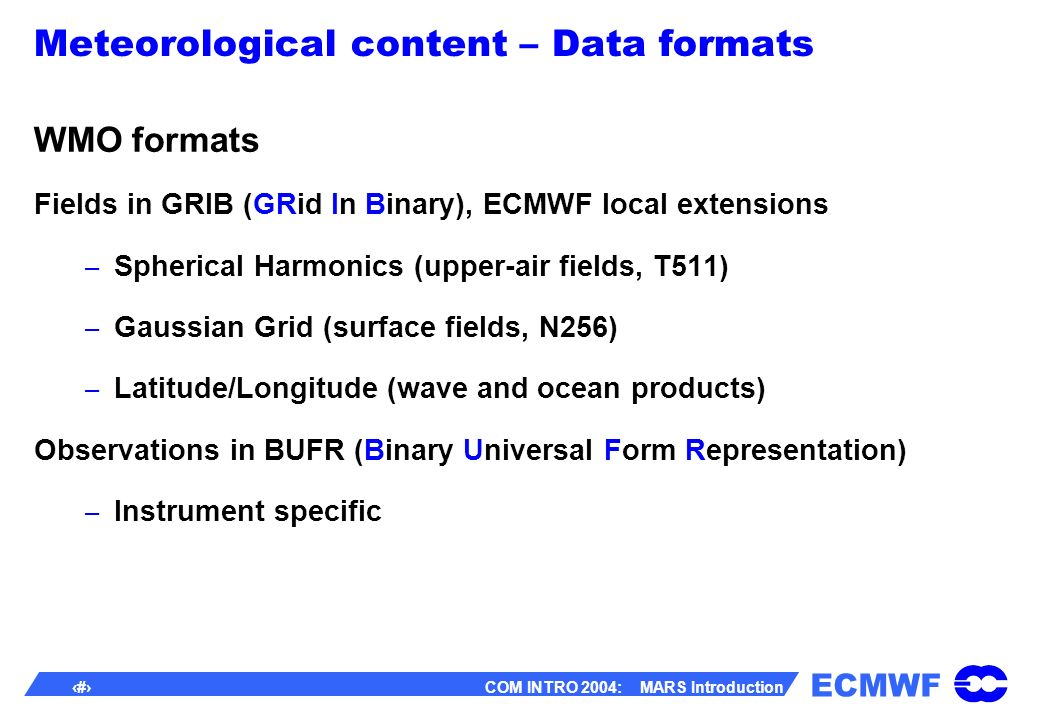 ECMWF 17 COM INTRO 2004: MARS Introduction Meteorological content – Data formats WMO formats Fields in GRIB (GRid In Binary), ECMWF local extensions – Spherical Harmonics (upper-air fields, T511) – Gaussian Grid (surface fields, N256) – Latitude/Longitude (wave and ocean products) Observations in BUFR (Binary Universal Form Representation) – Instrument specific