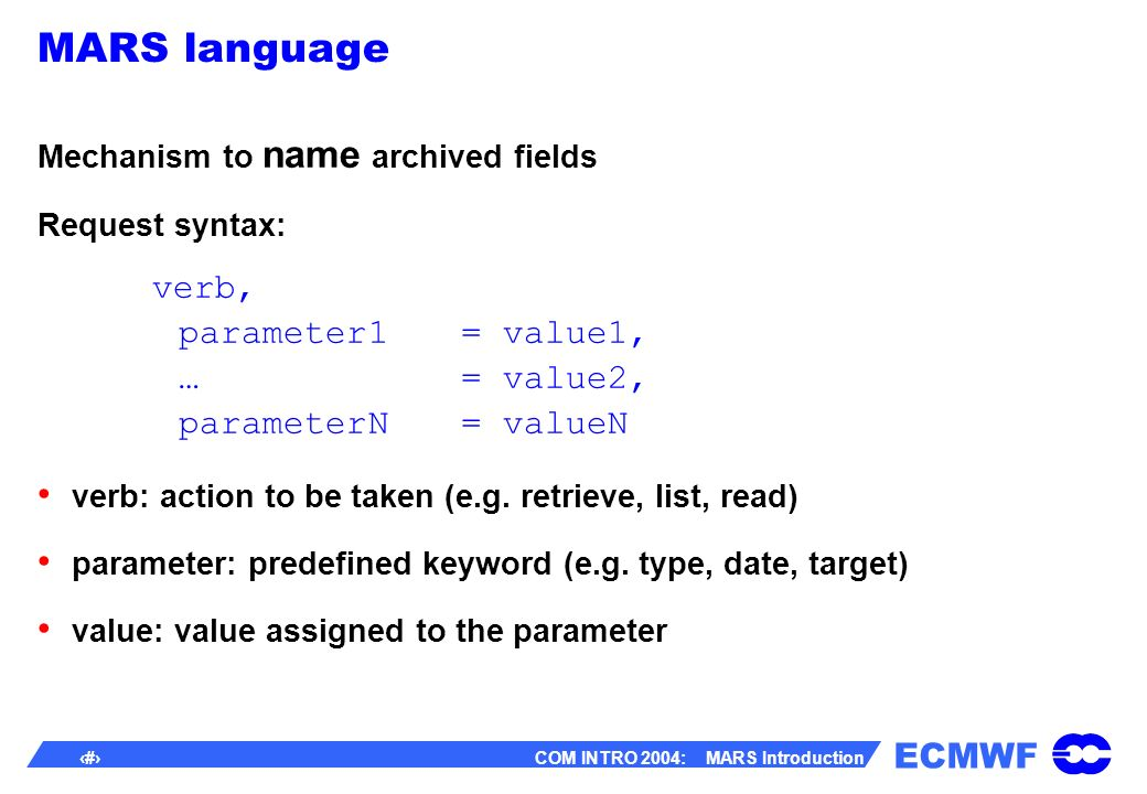 ECMWF 18 COM INTRO 2004: MARS Introduction MARS language Mechanism to name archived fields Request syntax: verb, parameter1= value1, …= value2, parameterN= valueN verb: action to be taken (e.g.