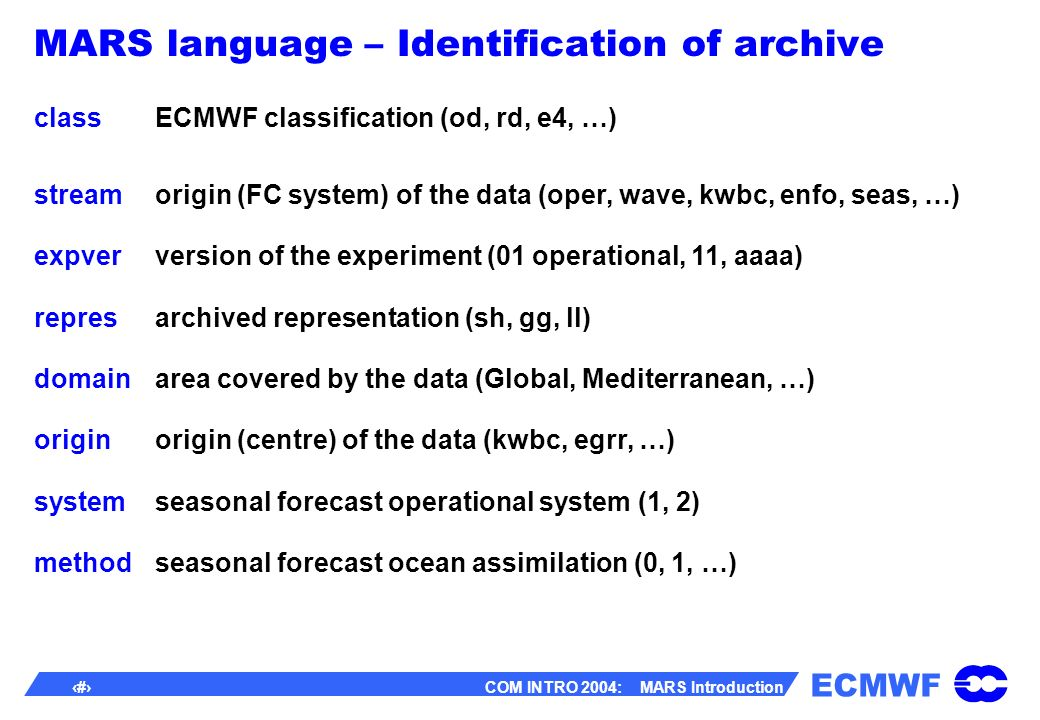 ECMWF 21 COM INTRO 2004: MARS Introduction MARS language – Identification of archive classECMWF classification (od, rd, e4, …) stream expver repres domain origin system method origin (FC system) of the data (oper, wave, kwbc, enfo, seas, …) version of the experiment (01 operational, 11, aaaa) archived representation (sh, gg, ll) area covered by the data (Global, Mediterranean, …) origin (centre) of the data (kwbc, egrr, …) seasonal forecast operational system (1, 2) seasonal forecast ocean assimilation (0, 1, …)