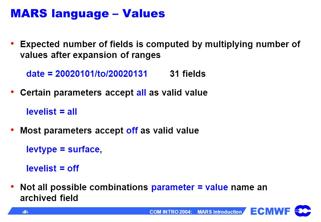 ECMWF 29 COM INTRO 2004: MARS Introduction MARS language – Values Expected number of fields is computed by multiplying number of values after expansion of ranges date = 20020101/to/20020131 31 fields Certain parameters accept all as valid value levelist = all Most parameters accept off as valid value levtype = surface, levelist = off Not all possible combinations parameter = value name an archived field