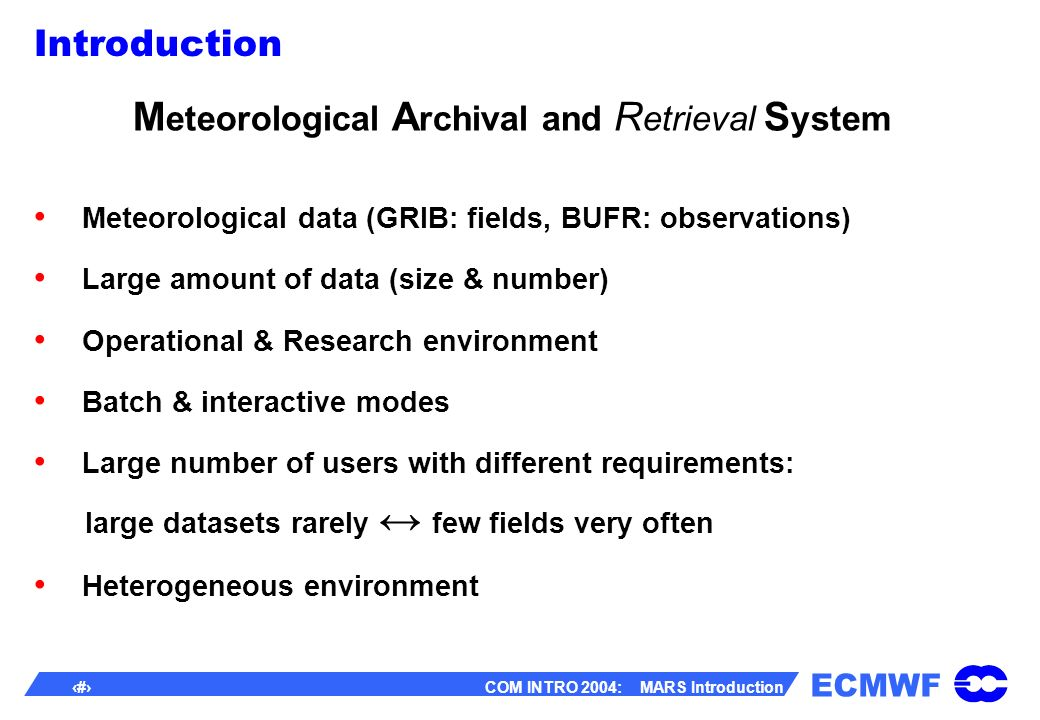 ECMWF 3 COM INTRO 2004: MARS Introduction Introduction M eteorological A rchival and R etrieval S ystem Meteorological data (GRIB: fields, BUFR: observations) Large amount of data (size & number) Operational & Research environment Batch & interactive modes Large number of users with different requirements: large datasets rarely few fields very often Heterogeneous environment