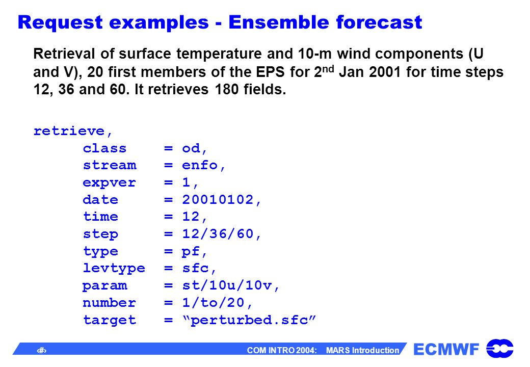 ECMWF 31 COM INTRO 2004: MARS Introduction Request examples - Ensemble forecast Retrieval of surface temperature and 10-m wind components (U and V), 20 first members of the EPS for 2 nd Jan 2001 for time steps 12, 36 and 60.