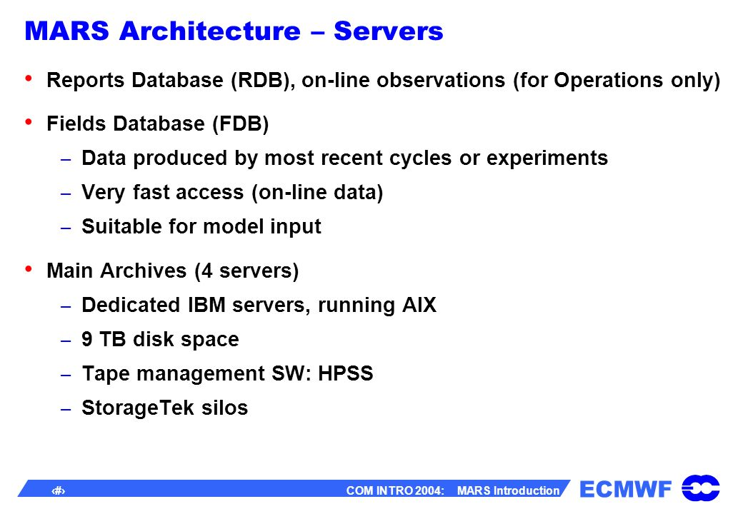 ECMWF 34 COM INTRO 2004: MARS Introduction MARS Architecture – Servers Reports Database (RDB), on-line observations (for Operations only) Fields Database (FDB) – Data produced by most recent cycles or experiments – Very fast access (on-line data) – Suitable for model input Main Archives (4 servers) – Dedicated IBM servers, running AIX – 9 TB disk space – Tape management SW: HPSS – StorageTek silos