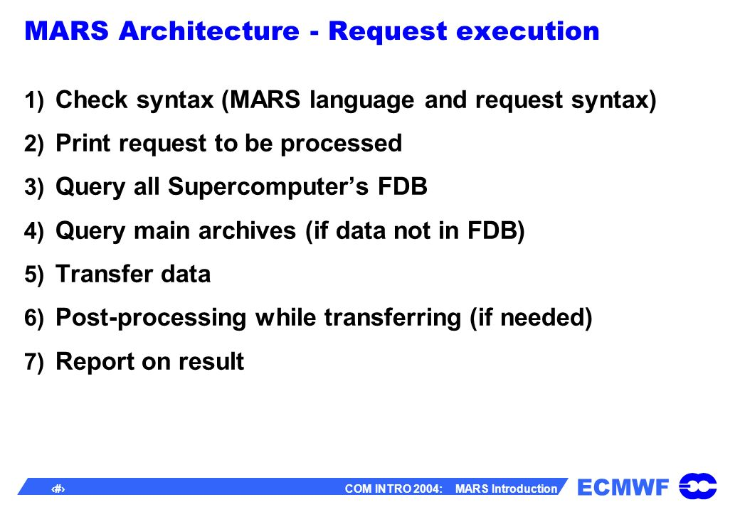 ECMWF 35 COM INTRO 2004: MARS Introduction MARS Architecture - Request execution 1) Check syntax (MARS language and request syntax) 2) Print request to be processed 3) Query all Supercomputers FDB 4) Query main archives (if data not in FDB) 5) Transfer data 6) Post-processing while transferring (if needed) 7) Report on result