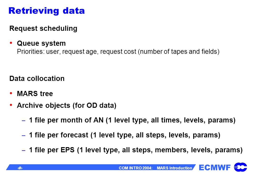 ECMWF 36 COM INTRO 2004: MARS Introduction Retrieving data Request scheduling Queue system Priorities: user, request age, request cost (number of tapes and fields) Data collocation MARS tree Archive objects (for OD data) – 1 file per month of AN (1 level type, all times, levels, params) – 1 file per forecast (1 level type, all steps, levels, params) – 1 file per EPS (1 level type, all steps, members, levels, params)
