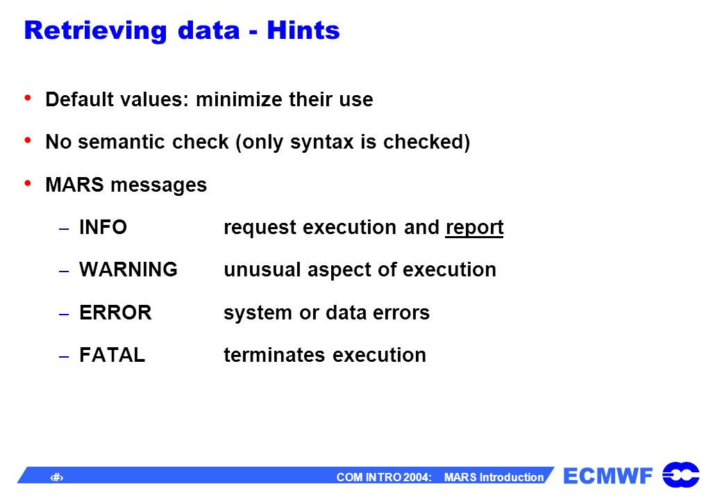 ECMWF 41 COM INTRO 2004: MARS Introduction Retrieving data - Hints Default values: minimize their use No semantic check (only syntax is checked) MARS messages – INFOrequest execution and report – WARNINGunusual aspect of execution – ERRORsystem or data errors – FATALterminates execution