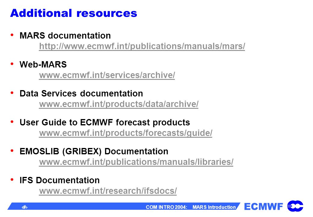 ECMWF 43 COM INTRO 2004: MARS Introduction Additional resources MARS documentation http://www.ecmwf.int/publications/manuals/mars/ http://www.ecmwf.int/publications/manuals/mars/ Web-MARS www.ecmwf.int/services/archive/ www.ecmwf.int/services/archive/ Data Services documentation www.ecmwf.int/products/data/archive/ www.ecmwf.int/products/data/archive/ User Guide to ECMWF forecast products www.ecmwf.int/products/forecasts/guide/ www.ecmwf.int/products/forecasts/guide/ EMOSLIB (GRIBEX) Documentation www.ecmwf.int/publications/manuals/libraries/ www.ecmwf.int/publications/manuals/libraries/ IFS Documentation www.ecmwf.int/research/ifsdocs/ www.ecmwf.int/research/ifsdocs/