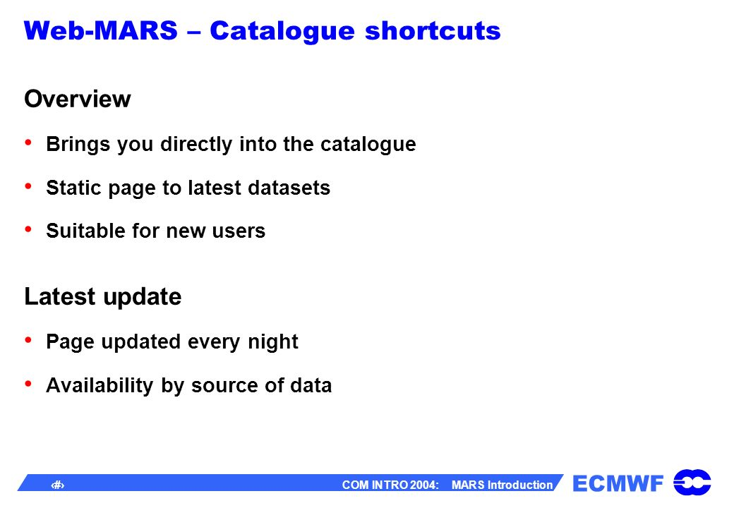 ECMWF 47 COM INTRO 2004: MARS Introduction Web-MARS – Catalogue shortcuts Overview Brings you directly into the catalogue Static page to latest datasets Suitable for new users Latest update Page updated every night Availability by source of data
