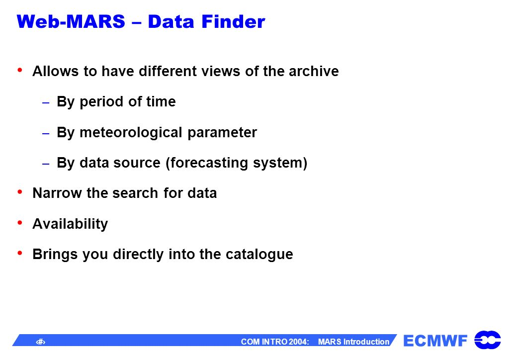 ECMWF 48 COM INTRO 2004: MARS Introduction Web-MARS – Data Finder Allows to have different views of the archive – By period of time – By meteorological parameter – By data source (forecasting system) Narrow the search for data Availability Brings you directly into the catalogue