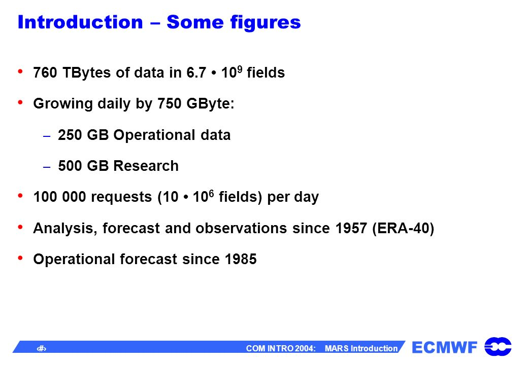 ECMWF 5 COM INTRO 2004: MARS Introduction Introduction – Some figures 760 TBytes of data in 6.7 10 9 fields Growing daily by 750 GByte: – 250 GB Operational data – 500 GB Research 100 000 requests (10 10 6 fields) per day Analysis, forecast and observations since 1957 (ERA-40) Operational forecast since 1985