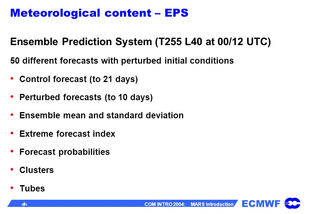 ECMWF 9 COM INTRO 2004: MARS Introduction Meteorological content – EPS Ensemble Prediction System (T255 L40 at 00/12 UTC) 50 different forecasts with perturbed initial conditions Control forecast (to 21 days) Perturbed forecasts (to 10 days) Ensemble mean and standard deviation Extreme forecast index Forecast probabilities Clusters Tubes