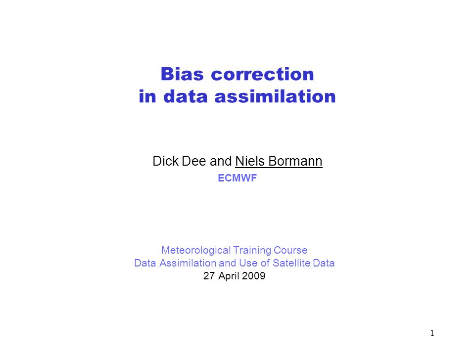 1 Bias correction in data assimilation Dick Dee and Niels Bormann ECMWF Meteorological Training Course Data Assimilation and Use of Satellite Data 27