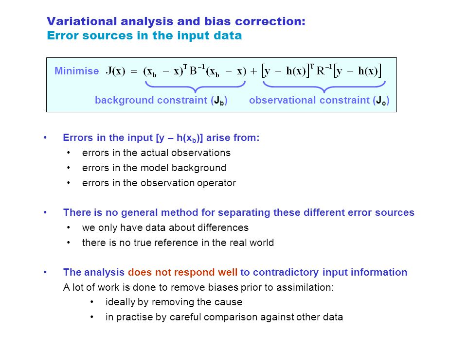 Variational analysis and bias correction: Error sources in the input data Minimise background constraint (J b ) observational constraint (J o ) Errors