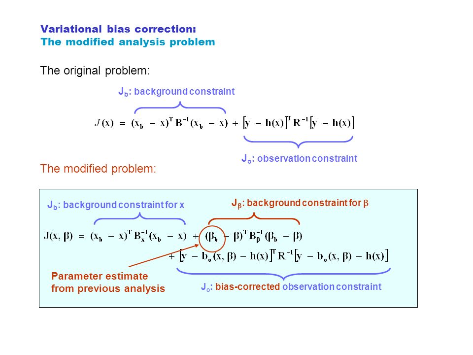 Variational bias correction: The modified analysis problem J b : background constraint J o : observation constraint The original problem: J b : backgr