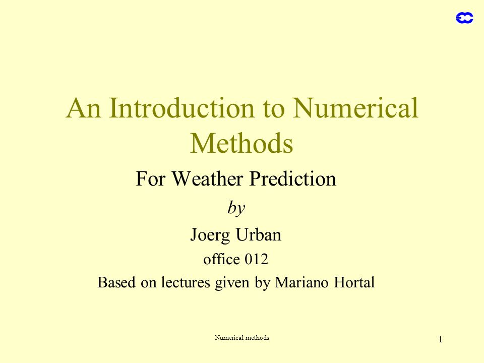 Numerical methods 1 An Introduction to Numerical Methods For Weather Prediction by Joerg Urban office 012 Based on lectures given by Mariano Hortal